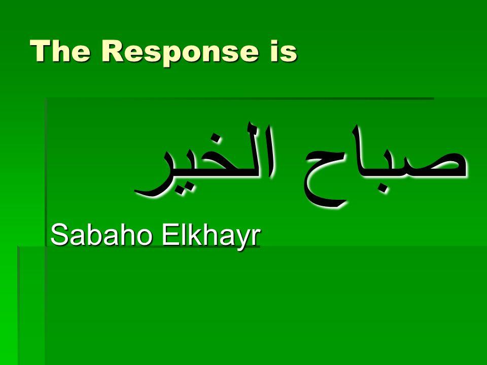 The Response is صباح الخير Sabaho Elkhayr