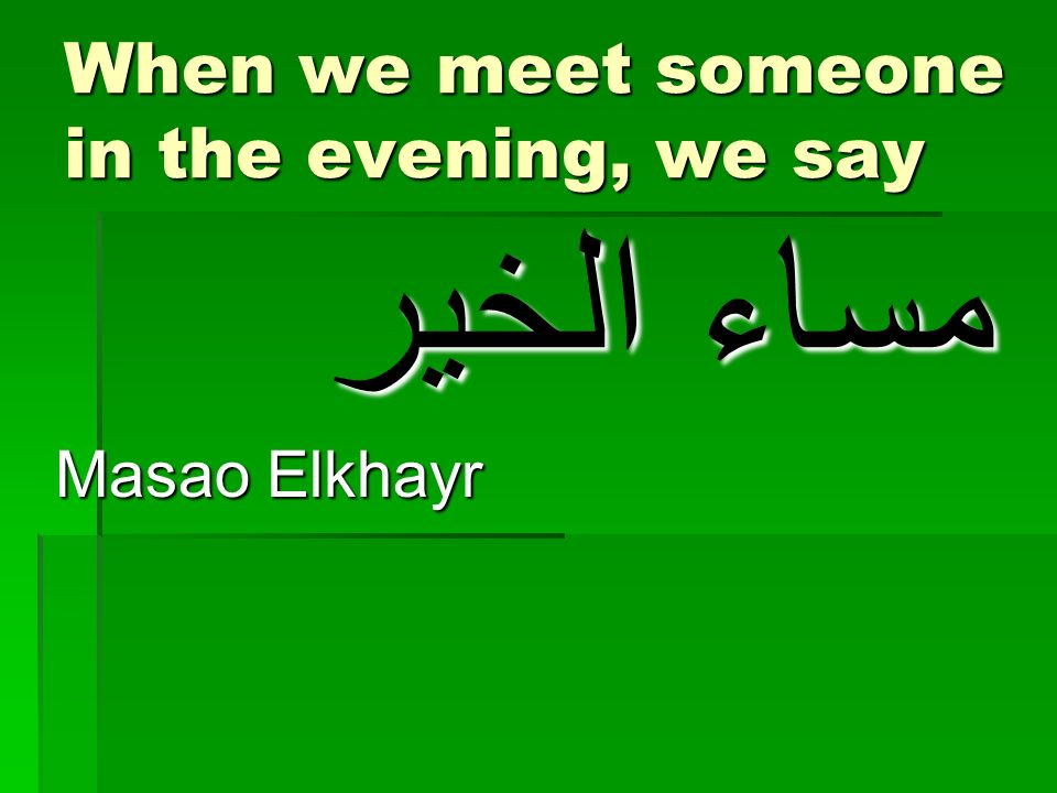 When we meet someone in the evening, we say مساء الخير Masao Elkhayr