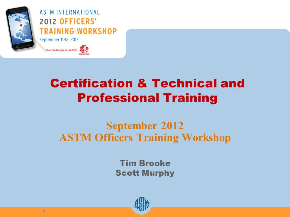 Certification & Technical and Professional Training September 2012 ASTM Officers Training Workshop Tim Brooke Scott Murphy 1