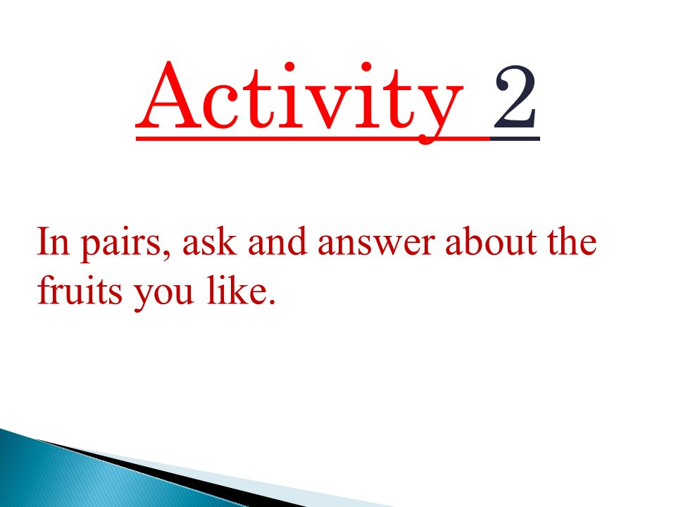 Activity 2 In pairs, ask and answer about the fruits you like.
