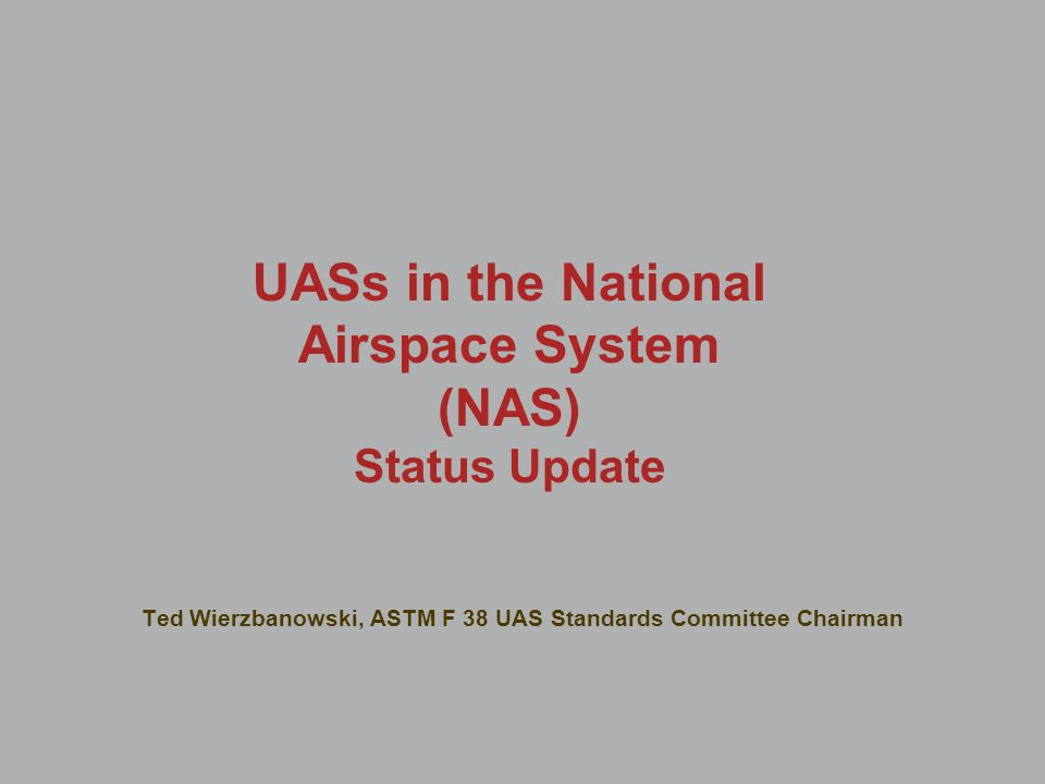 UASs in the National Airspace System (NAS) Status Update Ted Wierzbanowski, ASTM F 38 UAS Standards Committee Chairman