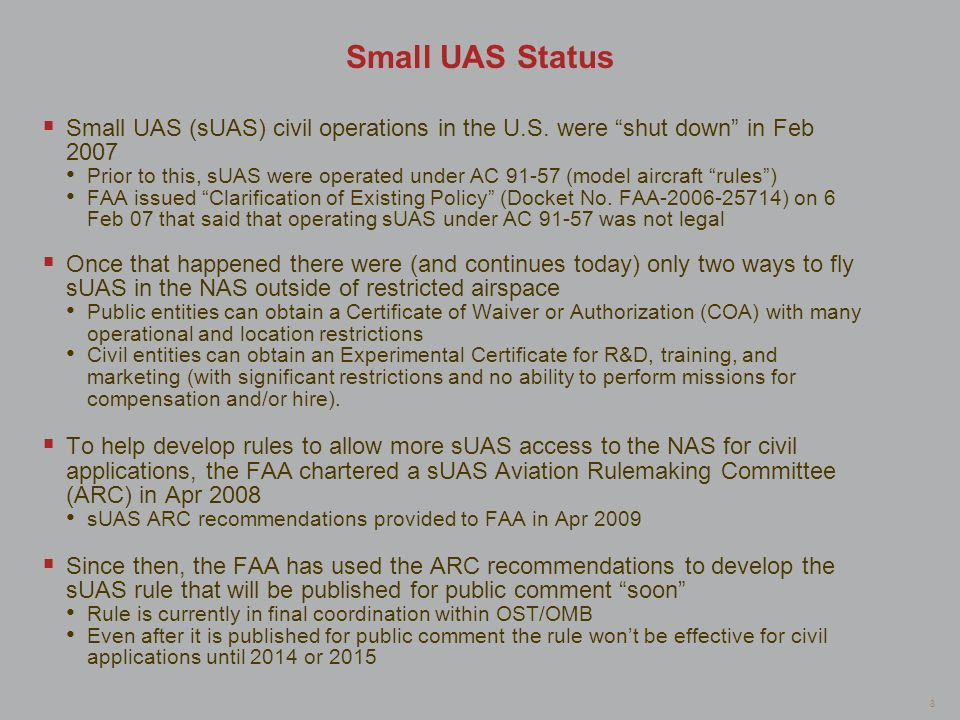 8 Small UAS Status Small UAS (sUAS) civil operations in the U.S. were shut down in Feb 2007 Prior to this, sUAS were operated under AC 91-57 (model ai