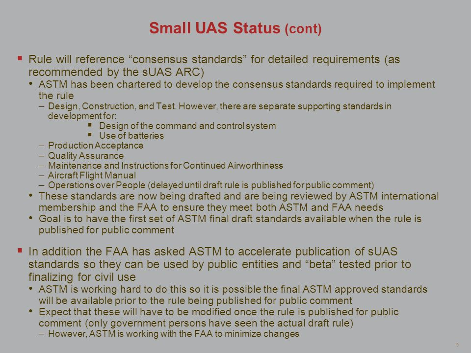 9 Small UAS Status (cont) Rule will reference consensus standards for detailed requirements (as recommended by the sUAS ARC) ASTM has been chartered t