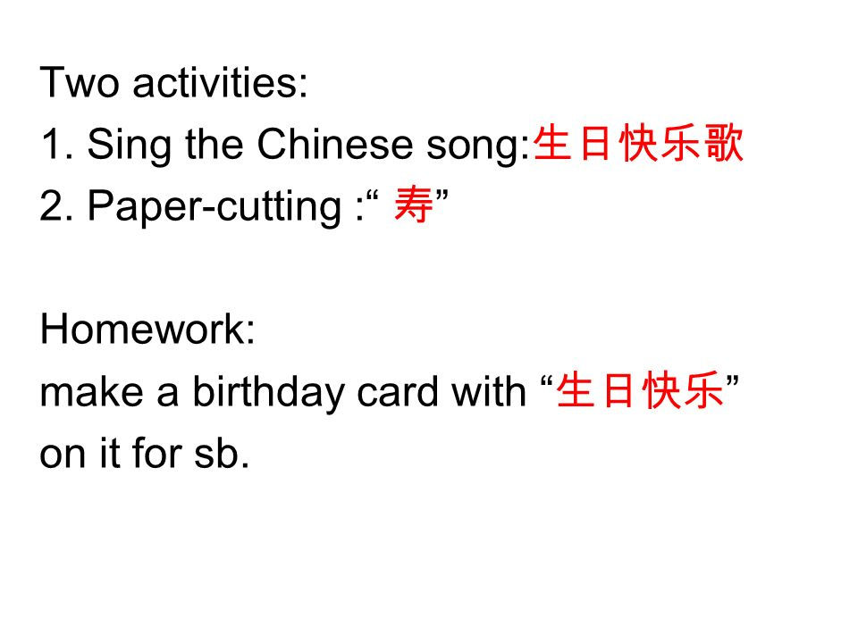 Two activities: 1. Sing the Chinese song: 2. Paper-cutting : Homework: make a birthday card with on it for sb.