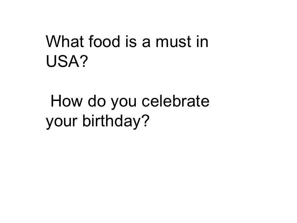What food is a must in USA? How do you celebrate your birthday?