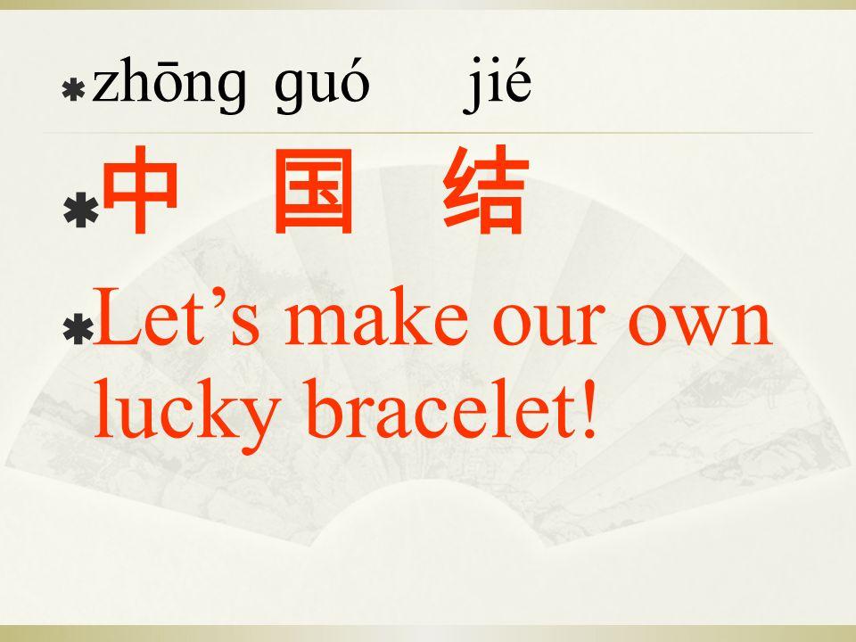 zhōn ɡ ɡ uó jié Lets make our own lucky bracelet!