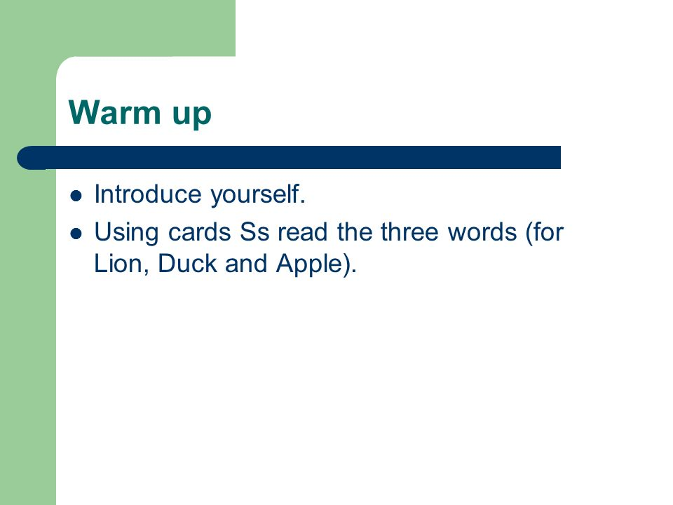 Warm up Introduce yourself. Using cards Ss read the three words (for Lion, Duck and Apple).