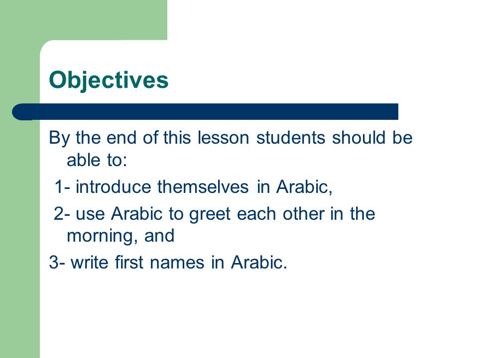 Objectives By the end of this lesson students should be able to: 1- introduce themselves in Arabic, 2- use Arabic to greet each other in the morning, and 3- write first names in Arabic.