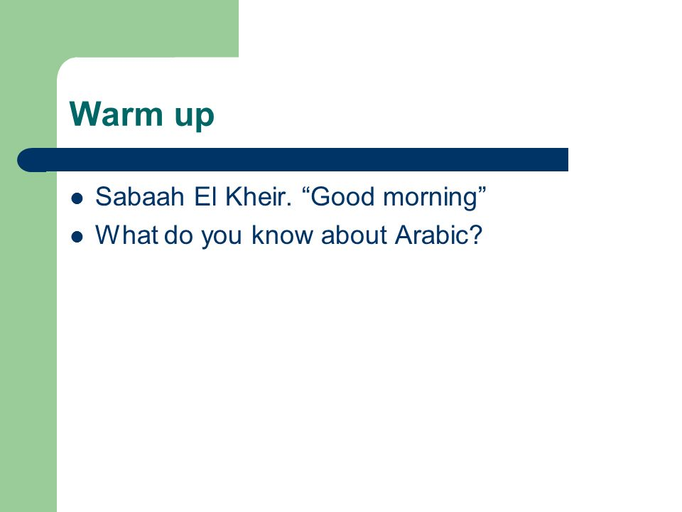 Warm up Sabaah El Kheir. Good morning What do you know about Arabic