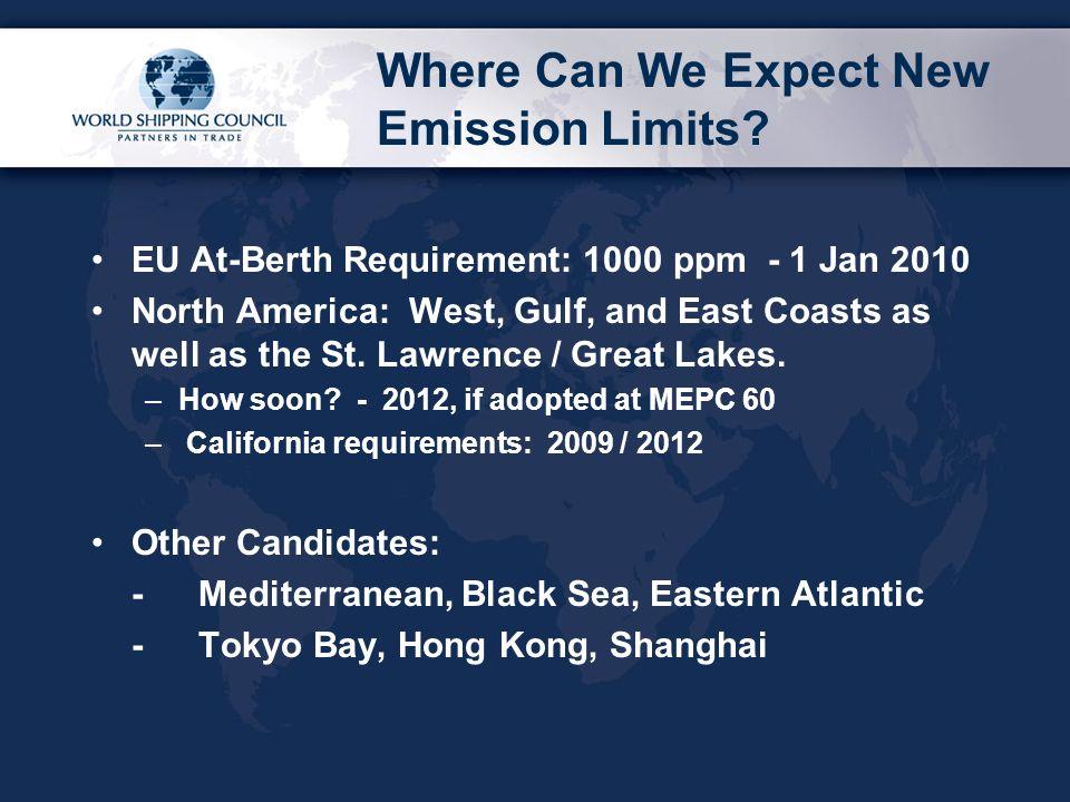 Where Can We Expect New Emission Limits? EU At-Berth Requirement: 1000 ppm - 1 Jan 2010 North America: West, Gulf, and East Coasts as well as the St.