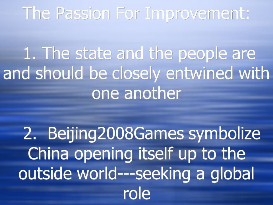 The Passion For Improvement: 1. The state and the people are and should be closely entwined with one another 2. Beijing2008Games symbolize China openi
