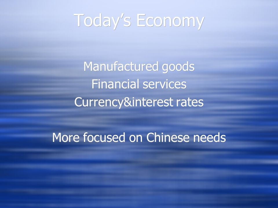 Todays Economy Manufactured goods Financial services Currency&interest rates More focused on Chinese needs Manufactured goods Financial services Curre