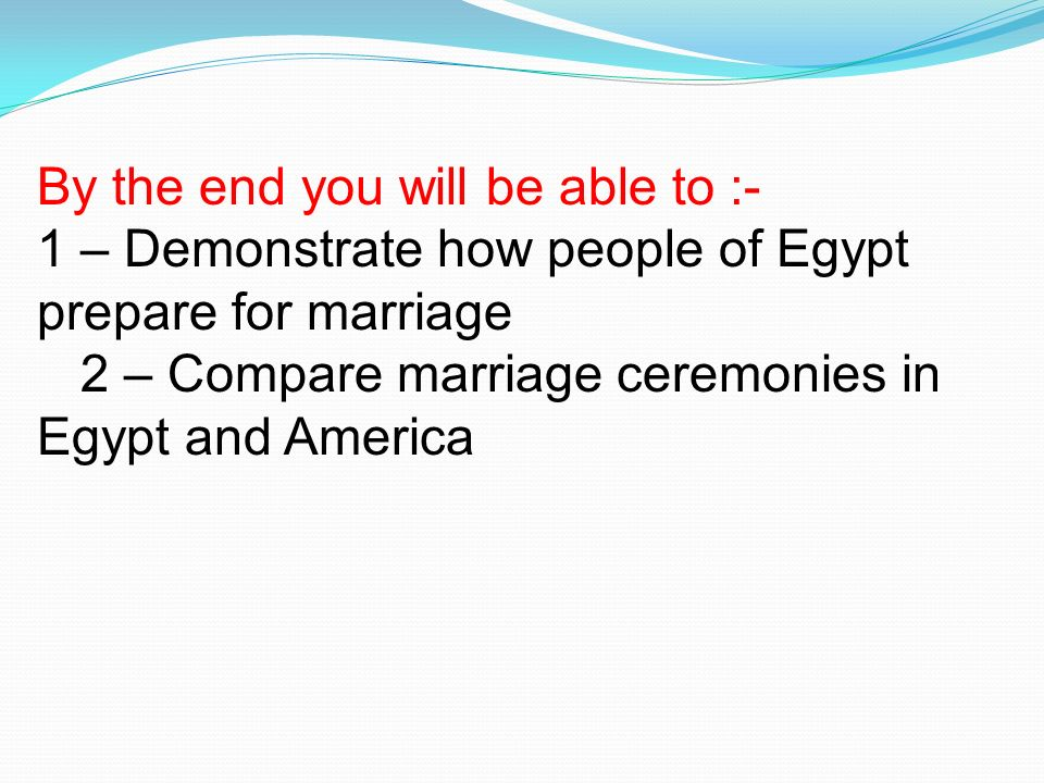 By the end you will be able to :- 1 – Demonstrate how people of Egypt prepare for marriage 2 – Compare marriage ceremonies in Egypt and America