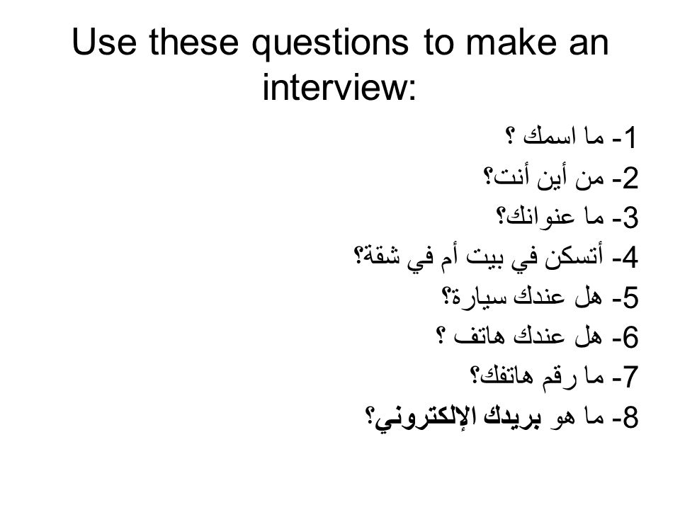 Use these questions to make an interview: 1- ما اسمك ؟ 2- من أين أنت؟ 3- ما عنوانك؟ 4- أتسكن في بيت أم في شقة؟ 5- هل عندك سيارة؟ 6- هل عندك هاتف ؟ 7- ما رقم هاتفك؟ 8- ما هو بريدك الإلكتروني؟