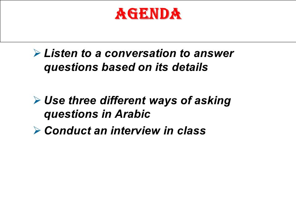 Agenda Listen to a conversation to answer questions based on its details Use three different ways of asking questions in Arabic Conduct an interview in class