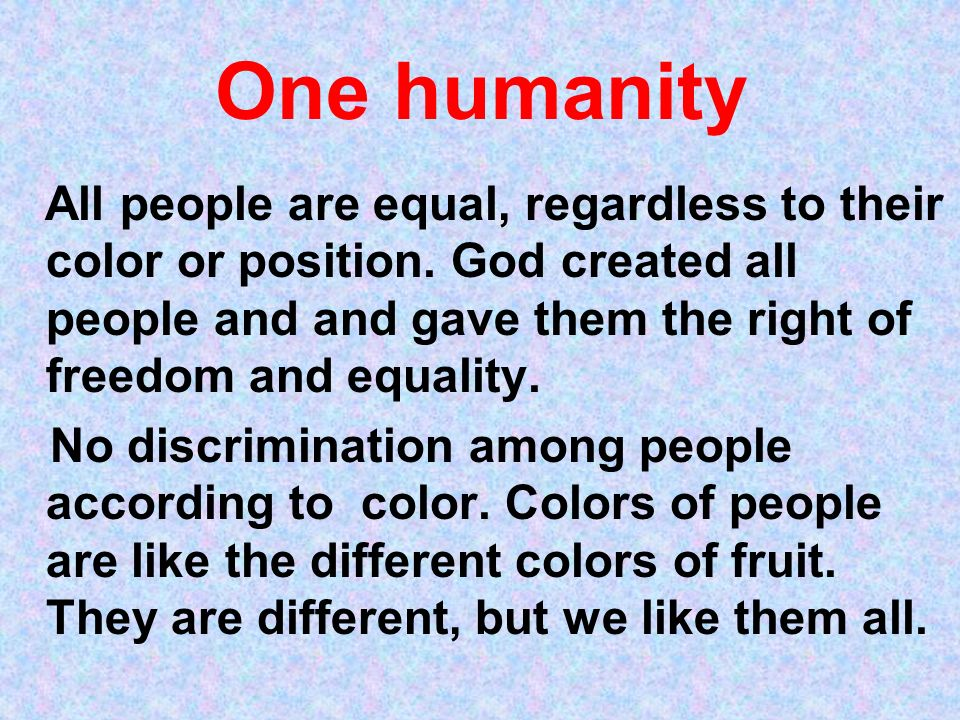 One humanity All people are equal, regardless to their color or position. God created all people and and gave them the right of freedom and equality.