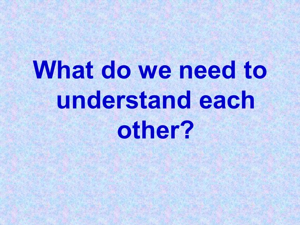 What do we need to understand each other?
