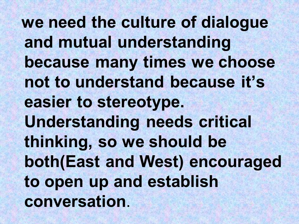 we need the culture of dialogue and mutual understanding because many times we choose not to understand because its easier to stereotype. Understandin