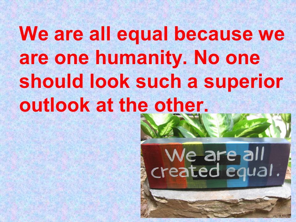 We are all equal because we are one humanity.