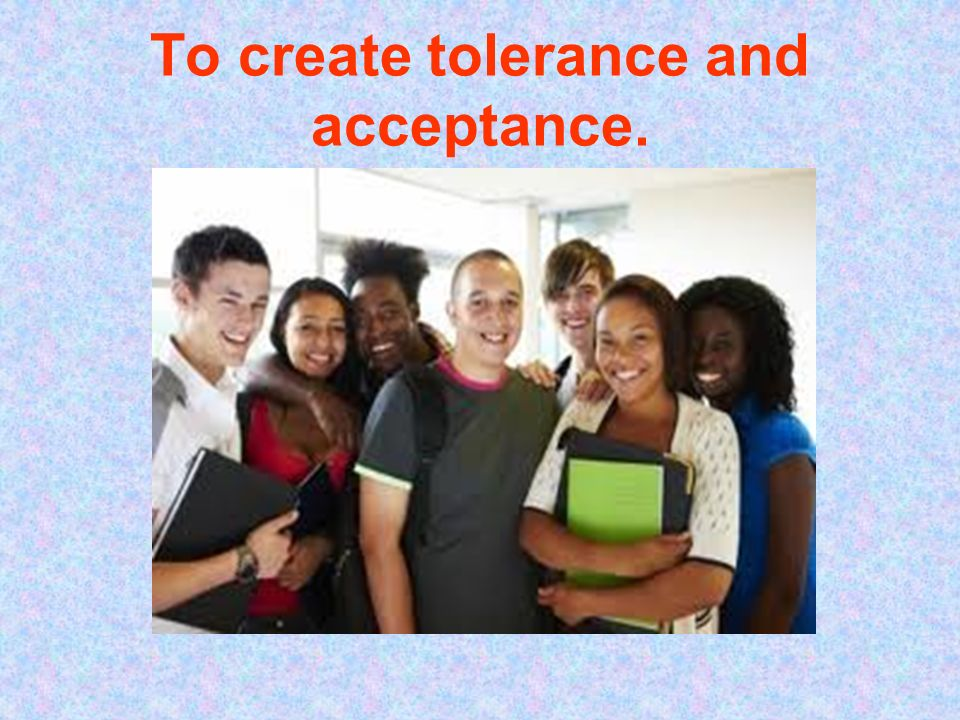 To create tolerance and acceptance.