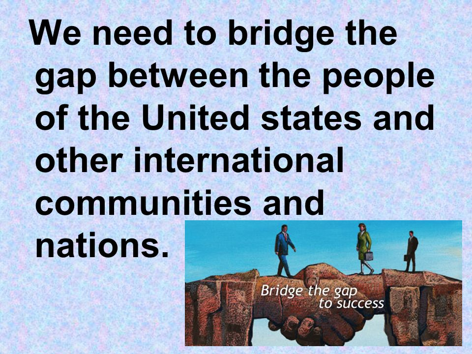 We need to bridge the gap between the people of the United states and other international communities and nations.