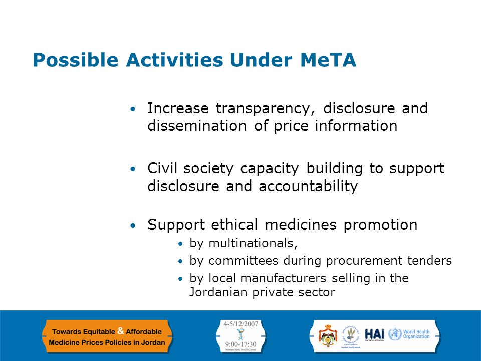 Page 12 Possible Activities Under MeTA Increase transparency, disclosure and dissemination of price information Civil society capacity building to support disclosure and accountability Support ethical medicines promotion by multinationals, by committees during procurement tenders by local manufacturers selling in the Jordanian private sector
