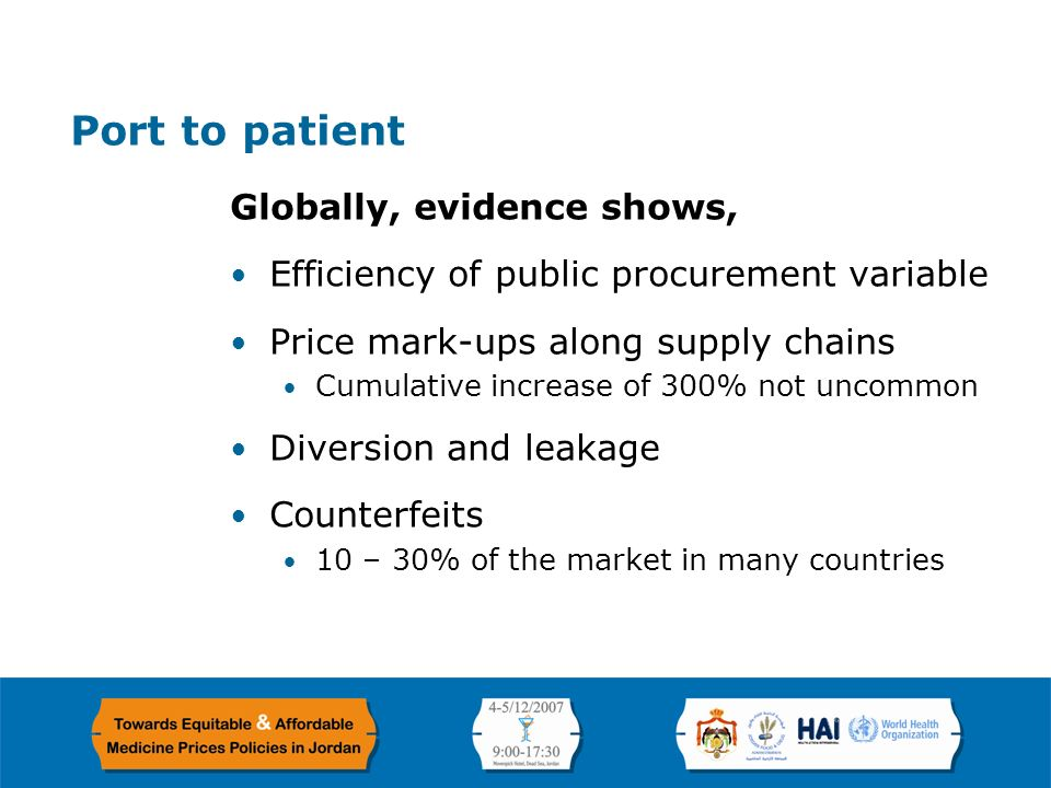 Page 2 Port to patient Globally, evidence shows, Efficiency of public procurement variable Price mark-ups along supply chains Cumulative increase of 300% not uncommon Diversion and leakage Counterfeits 10 – 30% of the market in many countries