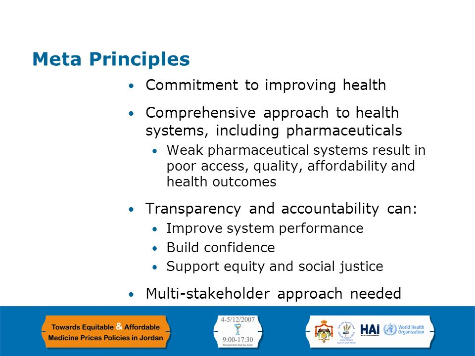 Page 4 Meta Principles Commitment to improving health Comprehensive approach to health systems, including pharmaceuticals Weak pharmaceutical systems result in poor access, quality, affordability and health outcomes Transparency and accountability can: Improve system performance Build confidence Support equity and social justice Multi-stakeholder approach needed