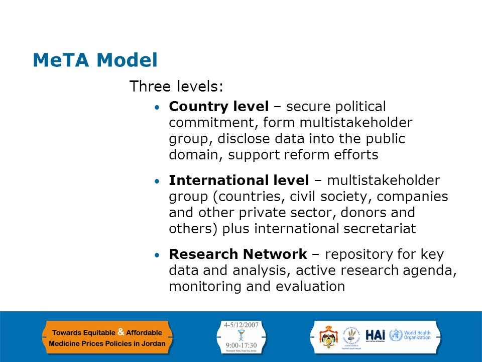 Page 5 MeTA Model Three levels: Country level – secure political commitment, form multistakeholder group, disclose data into the public domain, support reform efforts International level – multistakeholder group (countries, civil society, companies and other private sector, donors and others) plus international secretariat Research Network – repository for key data and analysis, active research agenda, monitoring and evaluation