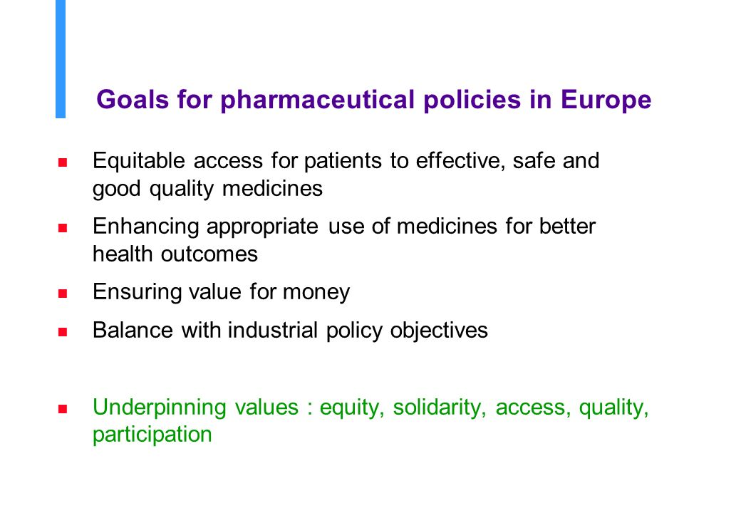 Goals for pharmaceutical policies in Europe n Equitable access for patients to effective, safe and good quality medicines n Enhancing appropriate use of medicines for better health outcomes n Ensuring value for money n Balance with industrial policy objectives n Underpinning values : equity, solidarity, access, quality, participation