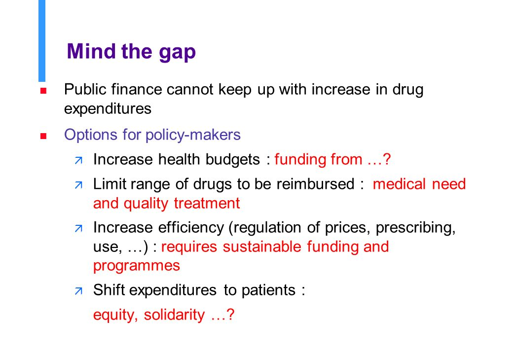 Mind the gap n Public finance cannot keep up with increase in drug expenditures n Options for policy-makers ä Increase health budgets : funding from ….