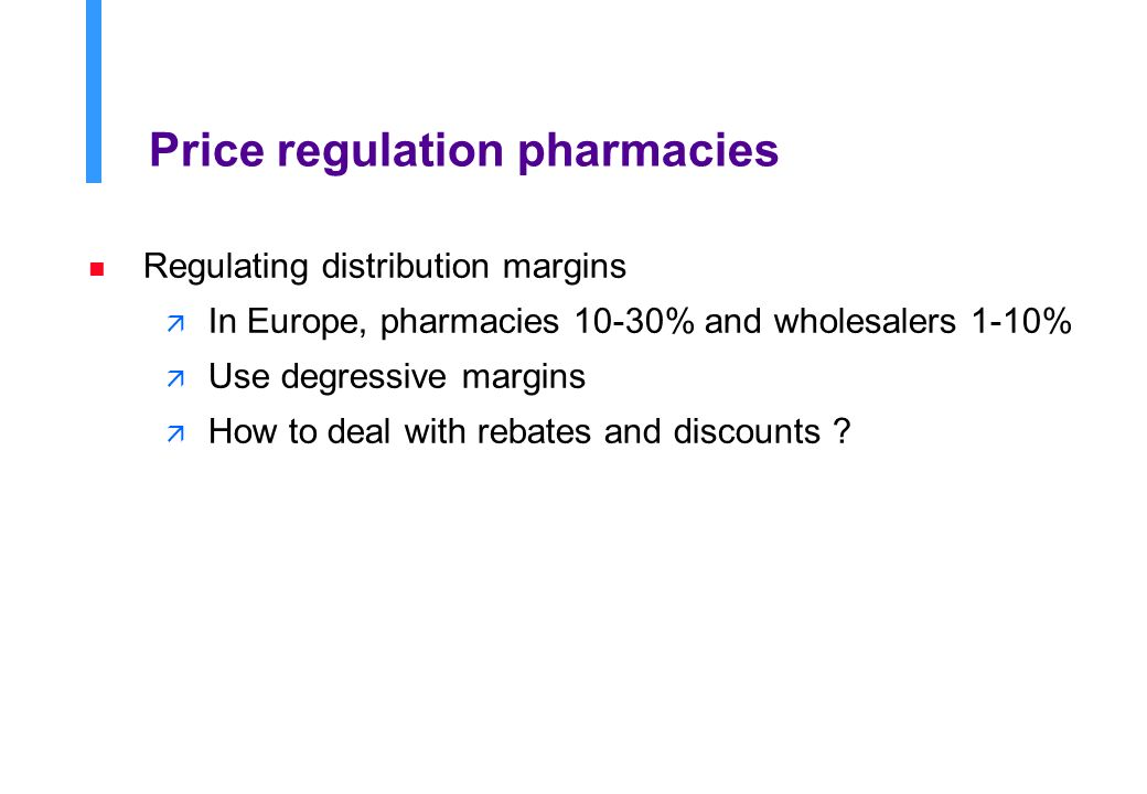 Price regulation pharmacies n Regulating distribution margins ä In Europe, pharmacies 10-30% and wholesalers 1-10% ä Use degressive margins ä How to deal with rebates and discounts ?