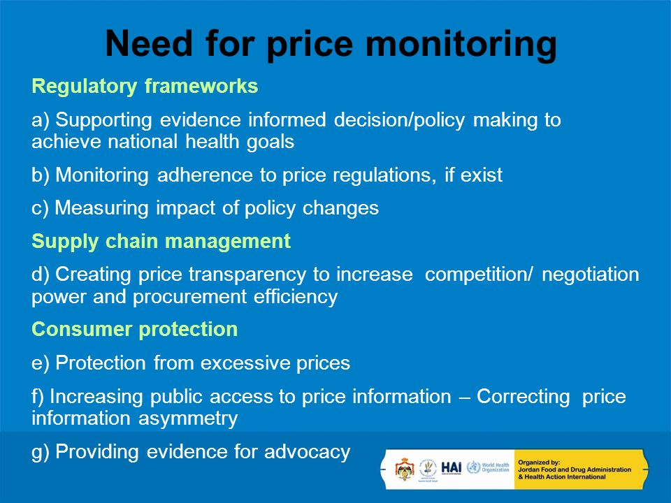 Need for price monitoring Regulatory frameworks a) Supporting evidence informed decision/policy making to achieve national health goals b) Monitoring