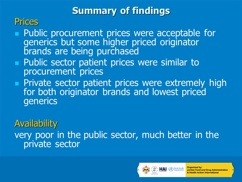 Summary of findings Prices Public procurement prices were acceptable for generics but some higher priced originator brands are being purchased Public sector patient prices were similar to procurement prices Private sector patient prices were extremely high for both originator brands and lowest priced genericsAvailability very poor in the public sector, much better in the private sector
