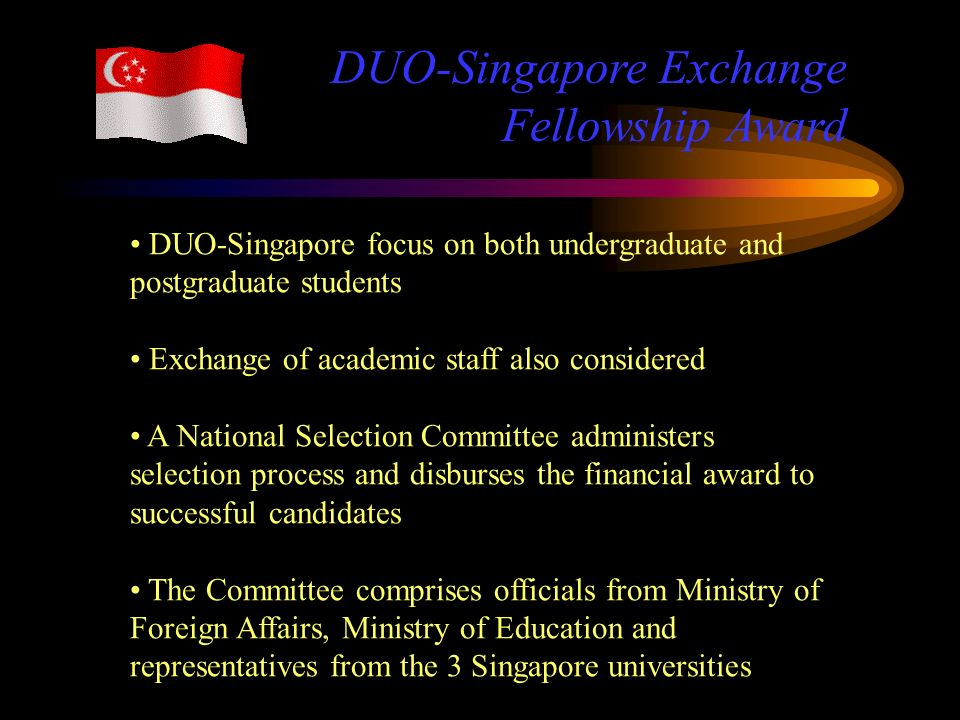 DUO-Singapore focus on both undergraduate and postgraduate students Exchange of academic staff also considered A National Selection Committee administers selection process and disburses the financial award to successful candidates The Committee comprises officials from Ministry of Foreign Affairs, Ministry of Education and representatives from the 3 Singapore universities DUO-Singapore Exchange Fellowship Award
