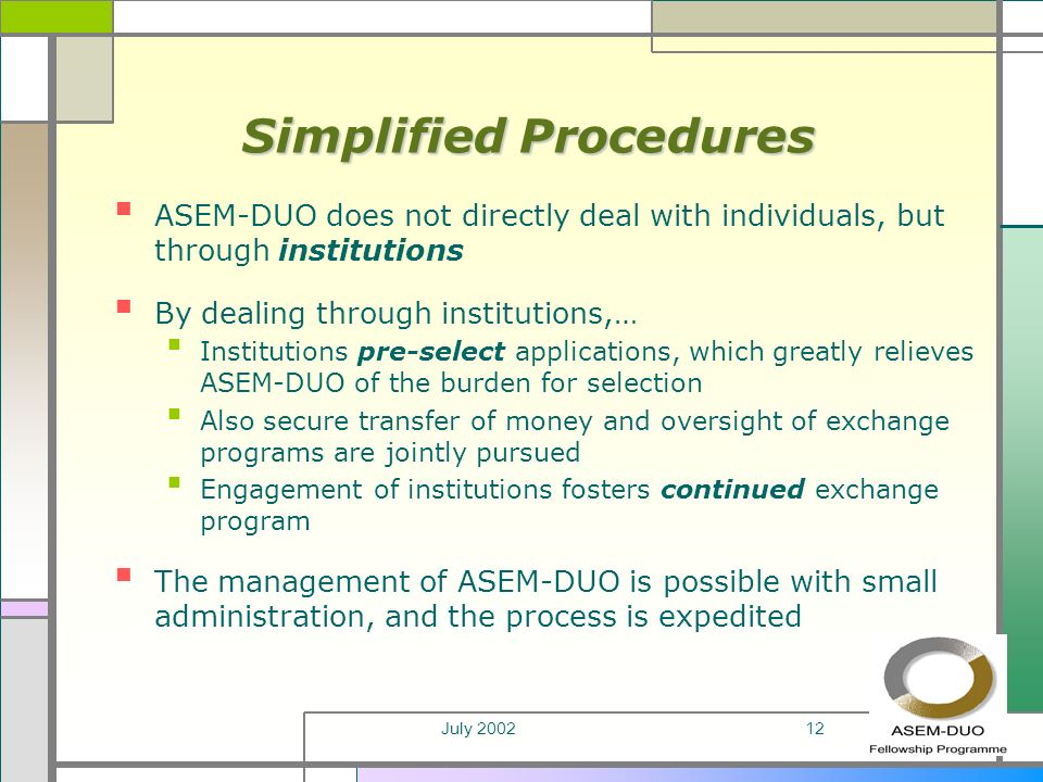 July 200212 Simplified Procedures ASEM-DUO does not directly deal with individuals, but through institutions By dealing through institutions,… Institutions pre-select applications, which greatly relieves ASEM-DUO of the burden for selection Also secure transfer of money and oversight of exchange programs are jointly pursued Engagement of institutions fosters continued exchange program The management of ASEM-DUO is possible with small administration, and the process is expedited