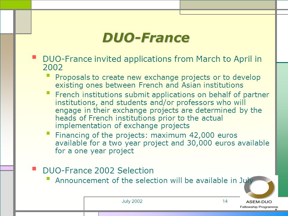 July 200214 DUO-France DUO-France invited applications from March to April in 2002 Proposals to create new exchange projects or to develop existing ones between French and Asian institutions French institutions submit applications on behalf of partner institutions, and students and/or professors who will engage in their exchange projects are determined by the heads of French institutions prior to the actual implementation of exchange projects Financing of the projects: maximum 42,000 euros available for a two year project and 30,000 euros available for a one year project DUO-France 2002 Selection Announcement of the selection will be available in July