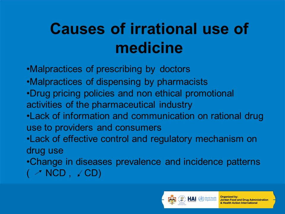 Causes of irrational use of medicine Malpractices of prescribing by doctors Malpractices of dispensing by pharmacists Drug pricing policies and non ethical promotional activities of the pharmaceutical industry Lack of information and communication on rational drug use to providers and consumers Lack of effective control and regulatory mechanism on drug use Change in diseases prevalence and incidence patterns ( NCD, CD)
