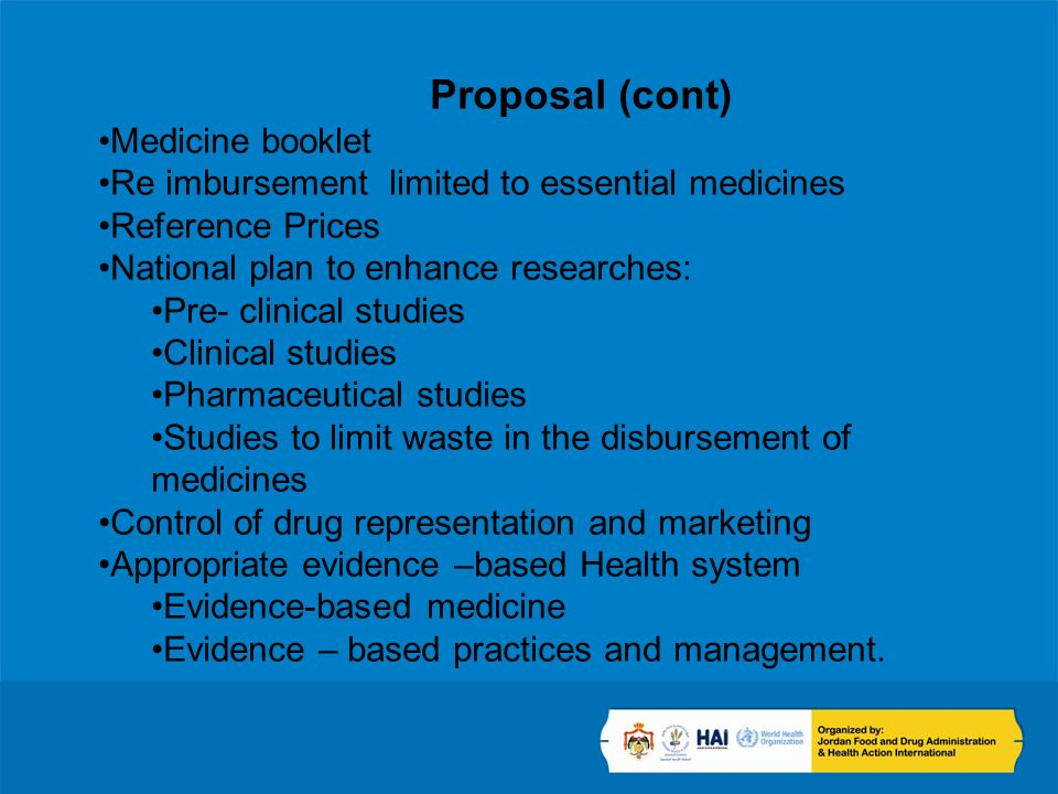 Proposal (cont) Medicine booklet Re imbursement limited to essential medicines Reference Prices National plan to enhance researches: Pre- clinical studies Clinical studies Pharmaceutical studies Studies to limit waste in the disbursement of medicines Control of drug representation and marketing Appropriate evidence –based Health system Evidence-based medicine Evidence – based practices and management.