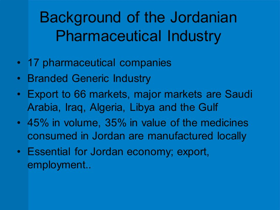 Background of the Jordanian Pharmaceutical Industry 17 pharmaceutical companies Branded Generic Industry Export to 66 markets, major markets are Saudi Arabia, Iraq, Algeria, Libya and the Gulf 45% in volume, 35% in value of the medicines consumed in Jordan are manufactured locally Essential for Jordan economy; export, employment..