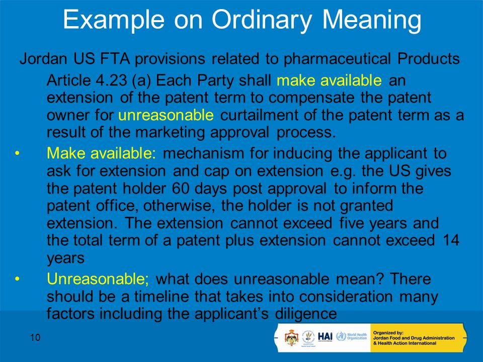 10 Example on Ordinary Meaning Jordan US FTA provisions related to pharmaceutical Products Article 4.23 (a) Each Party shall make available an extension of the patent term to compensate the patent owner for unreasonable curtailment of the patent term as a result of the marketing approval process.