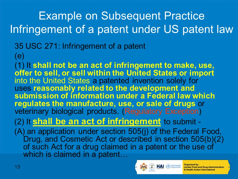 13 Example on Subsequent Practice Infringement of a patent under US patent law 35 USC 271: Infringement of a patent (e) (1) It shall not be an act of infringement to make, use, offer to sell, or sell within the United States or import into the United States a patented invention solely for uses reasonably related to the development and submission of information under a Federal law which regulates the manufacture, use, or sale of drugs or veterinary biological products.
