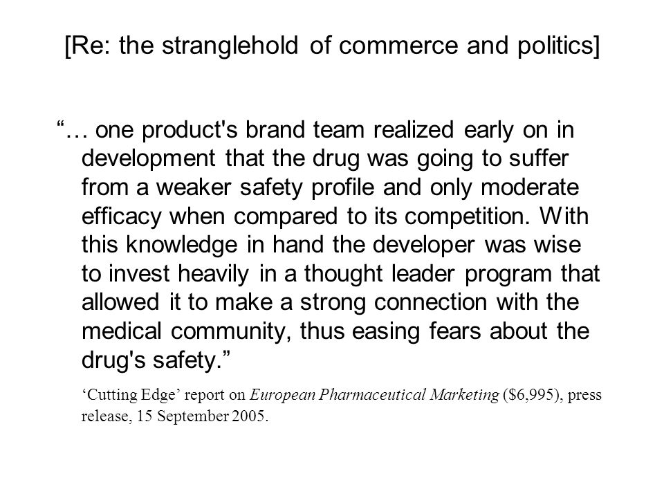 [Re: the stranglehold of commerce and politics] … one product s brand team realized early on in development that the drug was going to suffer from a weaker safety profile and only moderate efficacy when compared to its competition.