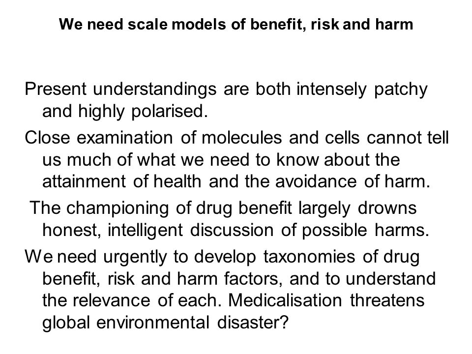 We need scale models of benefit, risk and harm Present understandings are both intensely patchy and highly polarised.