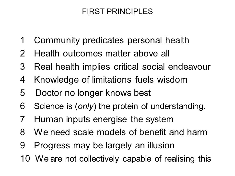 FIRST PRINCIPLES 1 Community predicates personal health 2 Health outcomes matter above all 3 Real health implies critical social endeavour 4 Knowledge of limitations fuels wisdom 5 Doctor no longer knows best 6 Science is (only) the protein of understanding.