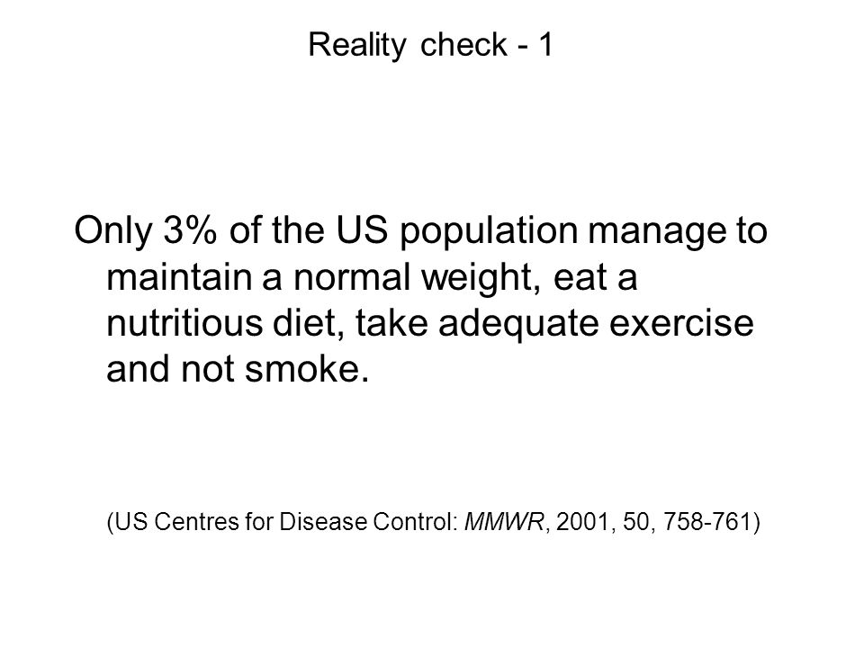 Reality check - 1 Only 3% of the US population manage to maintain a normal weight, eat a nutritious diet, take adequate exercise and not smoke.