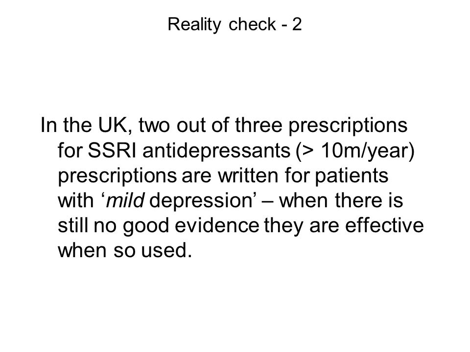 Reality check - 2 In the UK, two out of three prescriptions for SSRI antidepressants (> 10m/year) prescriptions are written for patients with mild depression – when there is still no good evidence they are effective when so used.