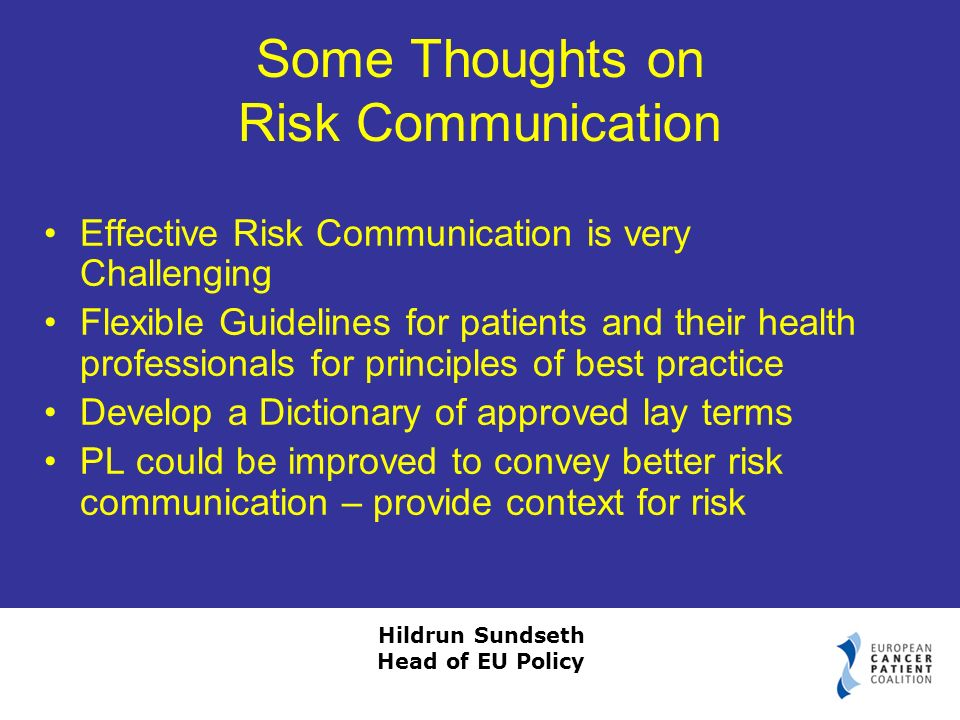 Hildrun Sundseth Head of EU Policy Some Thoughts on Risk Communication Effective Risk Communication is very Challenging Flexible Guidelines for patients and their health professionals for principles of best practice Develop a Dictionary of approved lay terms PL could be improved to convey better risk communication – provide context for risk