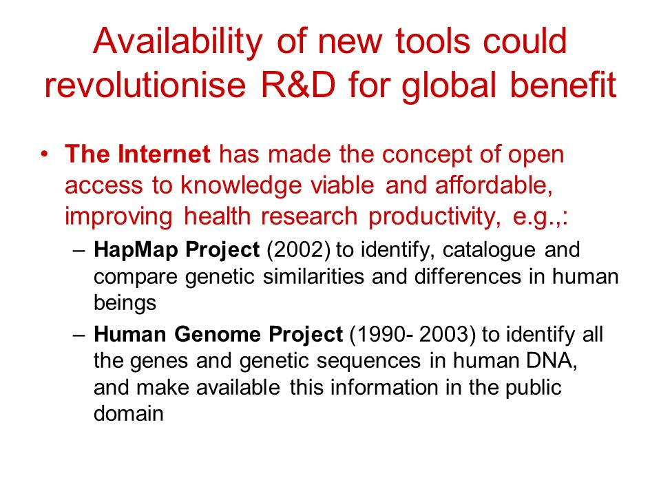 Availability of new tools could revolutionise R&D for global benefit The Internet has made the concept of open access to knowledge viable and affordable, improving health research productivity, e.g.,: –HapMap Project (2002) to identify, catalogue and compare genetic similarities and differences in human beings –Human Genome Project (1990- 2003) to identify all the genes and genetic sequences in human DNA, and make available this information in the public domain