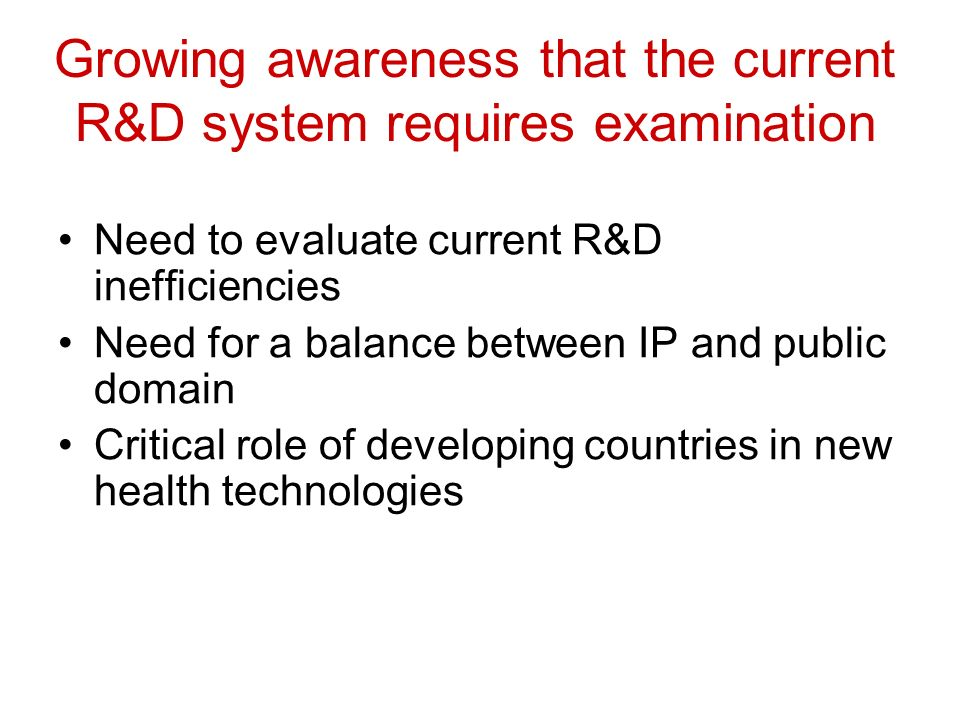 Growing awareness that the current R&D system requires examination Need to evaluate current R&D inefficiencies Need for a balance between IP and public domain Critical role of developing countries in new health technologies